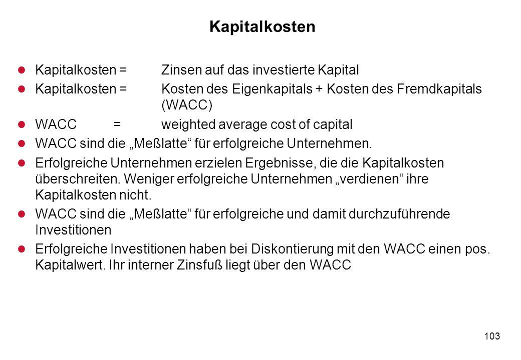 103 Kapitalkosten l Kapitalkosten =Zinsen auf das investierte Kapital l Kapitalkosten =Kosten des Eigenkapitals + Kosten des Fremdkapitals (WACC) l WA