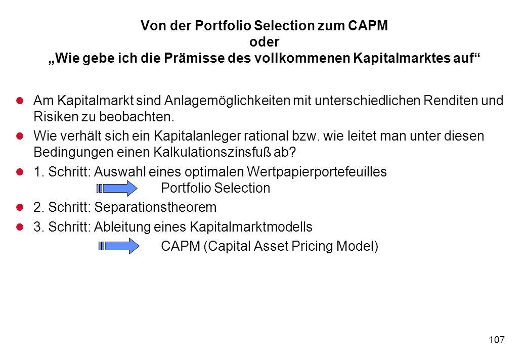 107 Von der Portfolio Selection zum CAPM oder Wie gebe ich die Prämisse des vollkommenen Kapitalmarktes auf l Am Kapitalmarkt sind Anlagemöglichkeiten