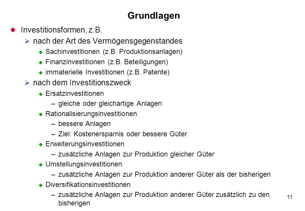 11 Grundlagen l Investitionsformen, z.B. nach der Art des Vermögensgegenstandes u Sachinvestitionen (z.B. Produktionsanlagen) u Finanzinvestitionen (z