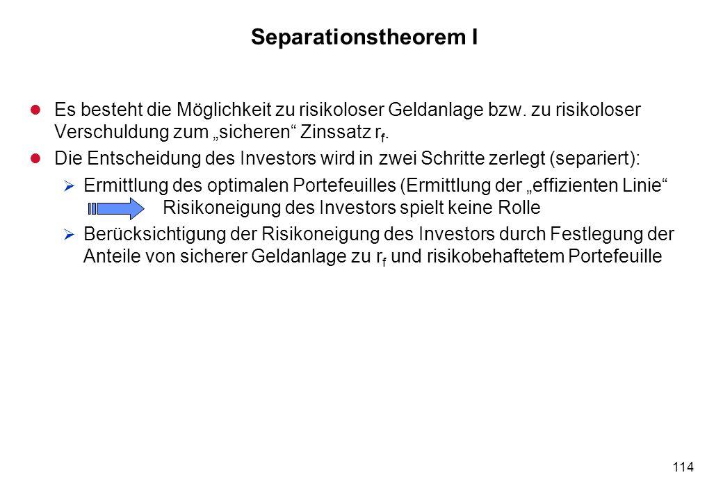 114 Separationstheorem I l Es besteht die Möglichkeit zu risikoloser Geldanlage bzw. zu risikoloser Verschuldung zum sicheren Zinssatz r f. l Die Ents