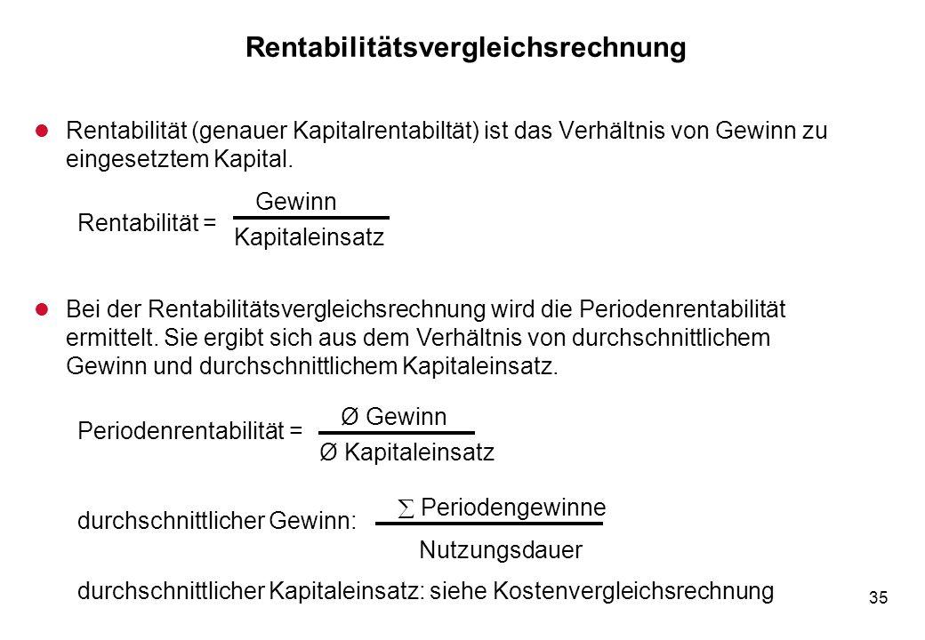 35 Rentabilitätsvergleichsrechnung l Rentabilität (genauer Kapitalrentabiltät) ist das Verhältnis von Gewinn zu eingesetztem Kapital. Rentabilität = G