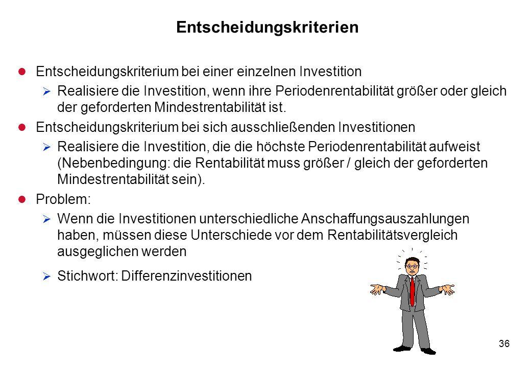 36 Entscheidungskriterien l Entscheidungskriterium bei einer einzelnen Investition Realisiere die Investition, wenn ihre Periodenrentabilität größer o