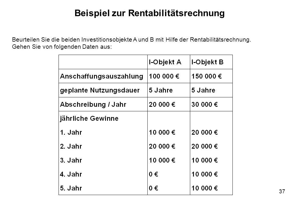 37 Beispiel zur Rentabilitätsrechnung Beurteilen Sie die beiden Investitionsobjekte A und B mit Hilfe der Rentabilitätsrechnung. Gehen Sie von folgend