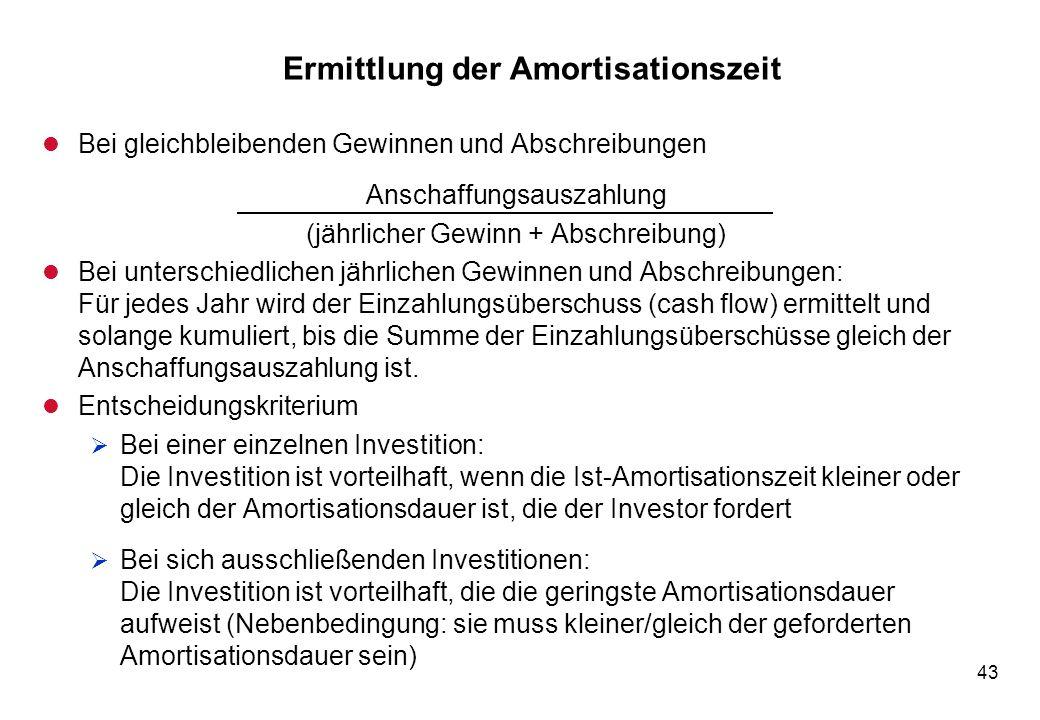 43 Ermittlung der Amortisationszeit l Bei gleichbleibenden Gewinnen und Abschreibungen Anschaffungsauszahlung (jährlicher Gewinn + Abschreibung) l Bei