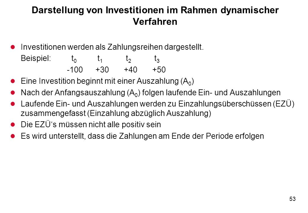53 Darstellung von Investitionen im Rahmen dynamischer Verfahren l Investitionen werden als Zahlungsreihen dargestellt. Beispiel: t 0 t 1 t 2 t 3 -100