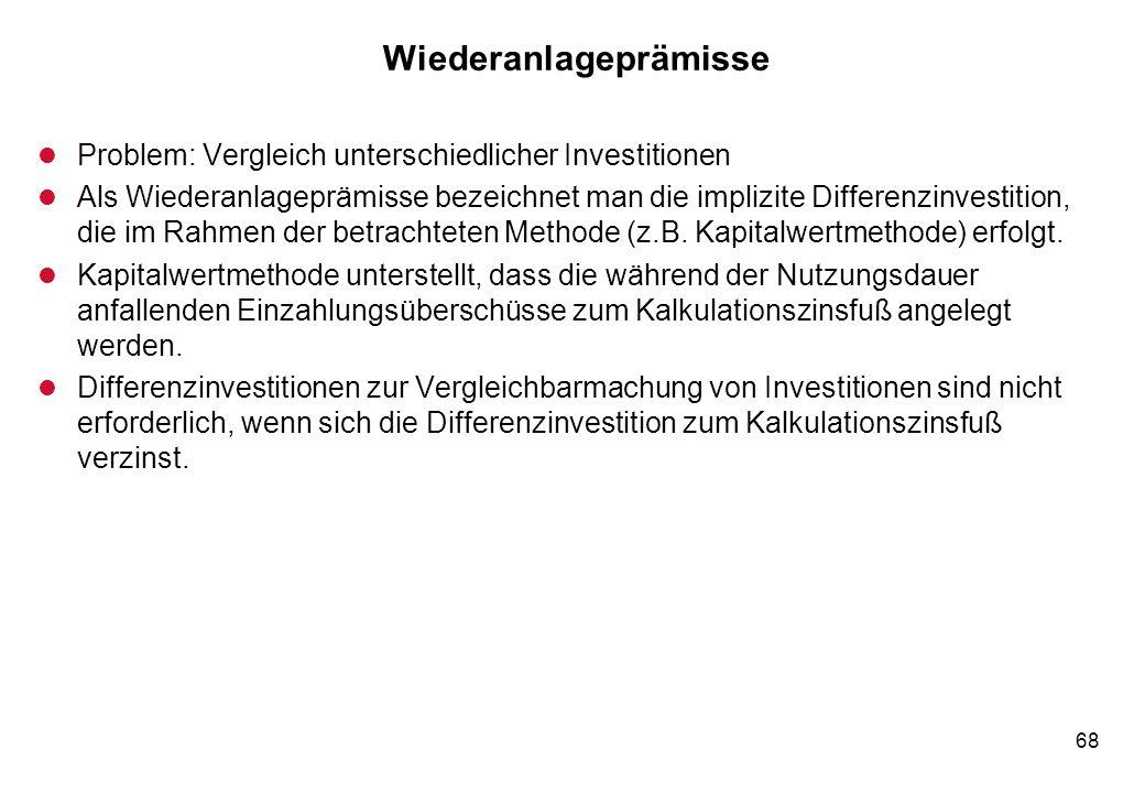68 Wiederanlageprämisse l Problem: Vergleich unterschiedlicher Investitionen l Als Wiederanlageprämisse bezeichnet man die implizite Differenzinvestit