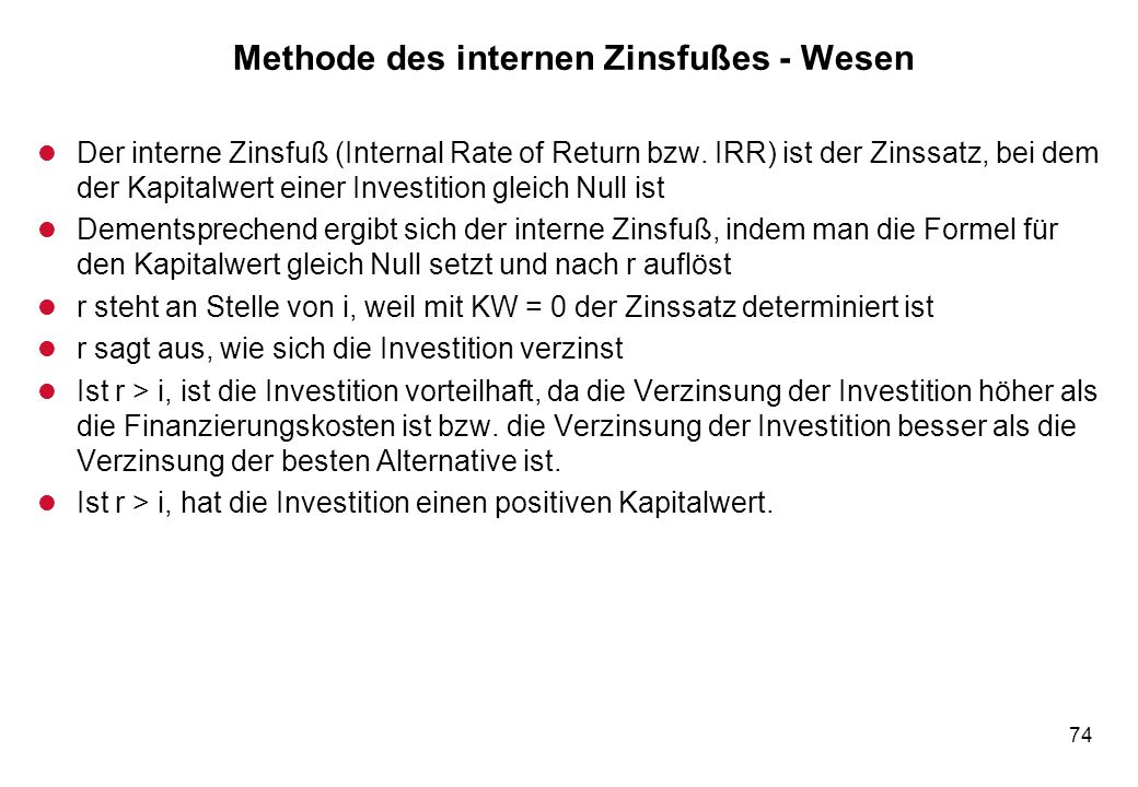 74 Methode des internen Zinsfußes - Wesen l Der interne Zinsfuß (Internal Rate of Return bzw. IRR) ist der Zinssatz, bei dem der Kapitalwert einer Inv