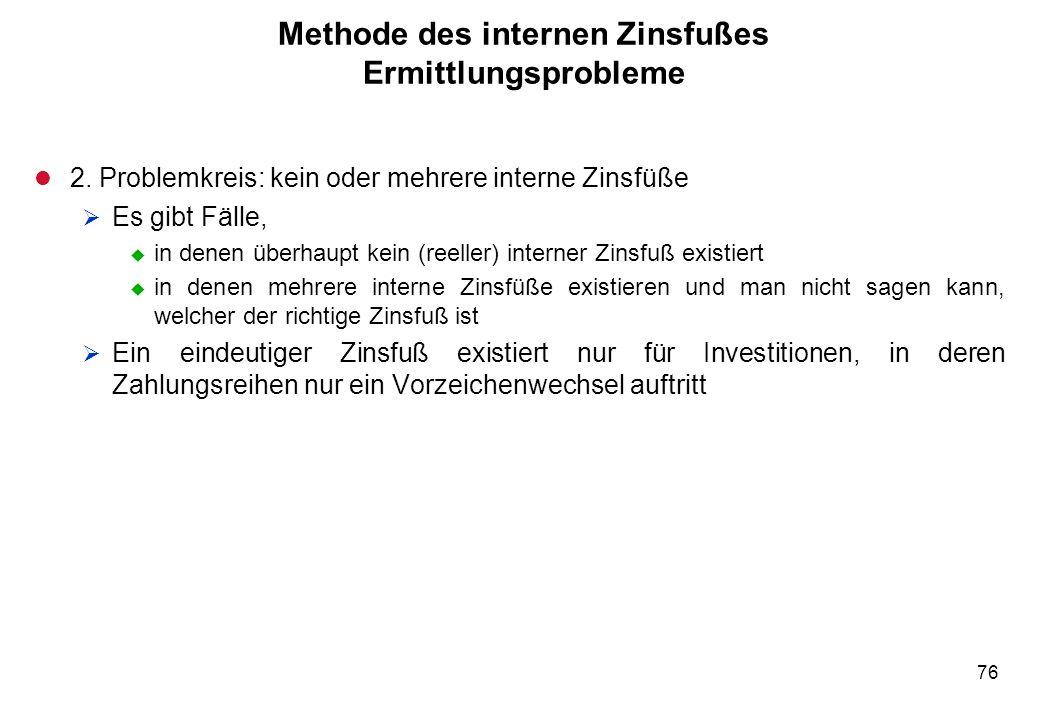 76 Methode des internen Zinsfußes Ermittlungsprobleme l 2. Problemkreis: kein oder mehrere interne Zinsfüße Es gibt Fälle, u in denen überhaupt kein (