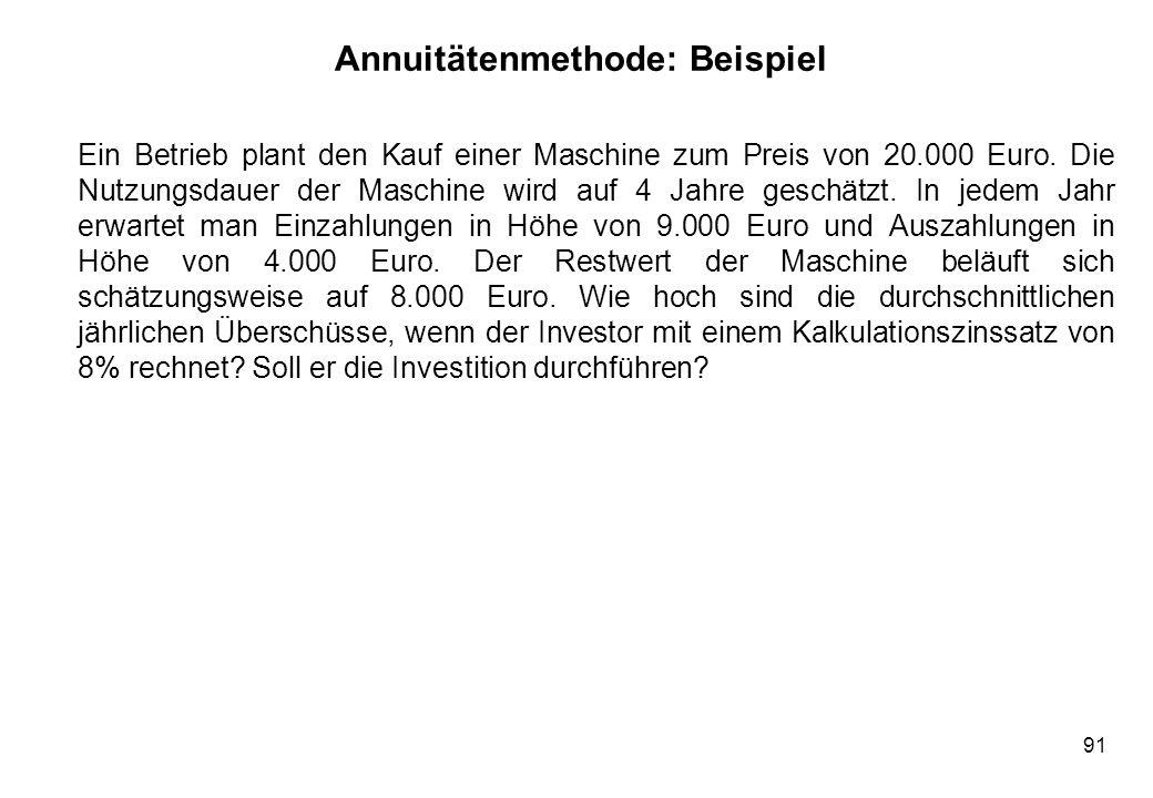 91 Annuitätenmethode: Beispiel Ein Betrieb plant den Kauf einer Maschine zum Preis von 20.000 Euro. Die Nutzungsdauer der Maschine wird auf 4 Jahre ge