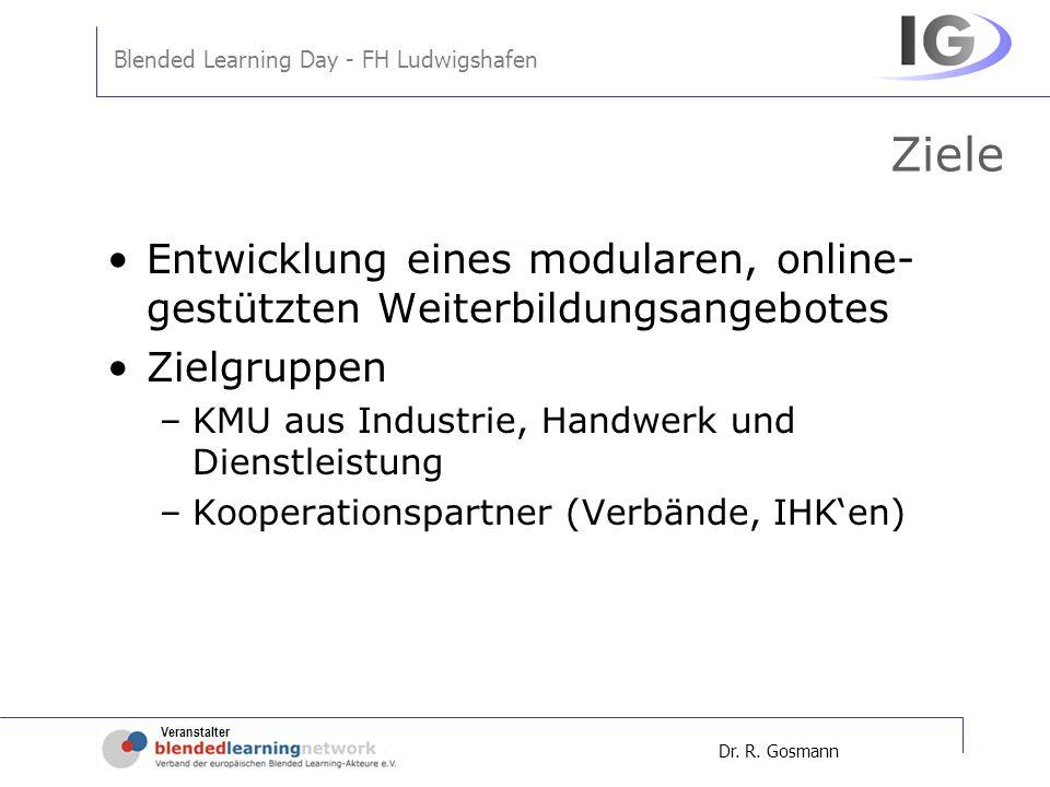Veranstalter Blended Learning Day - FH Ludwigshafen Dr. R. Gosmann Ziele Entwicklung eines modularen, online- gestützten Weiterbildungsangebotes Zielg
