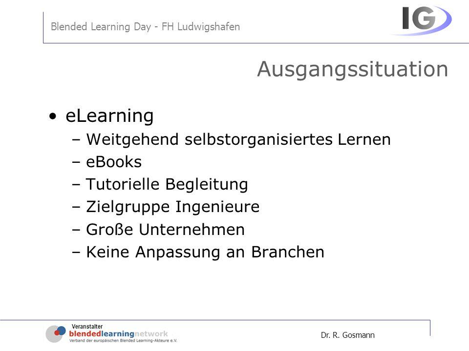 Veranstalter Blended Learning Day - FH Ludwigshafen Dr. R. Gosmann Ausgangssituation eLearning –Weitgehend selbstorganisiertes Lernen –eBooks –Tutorie