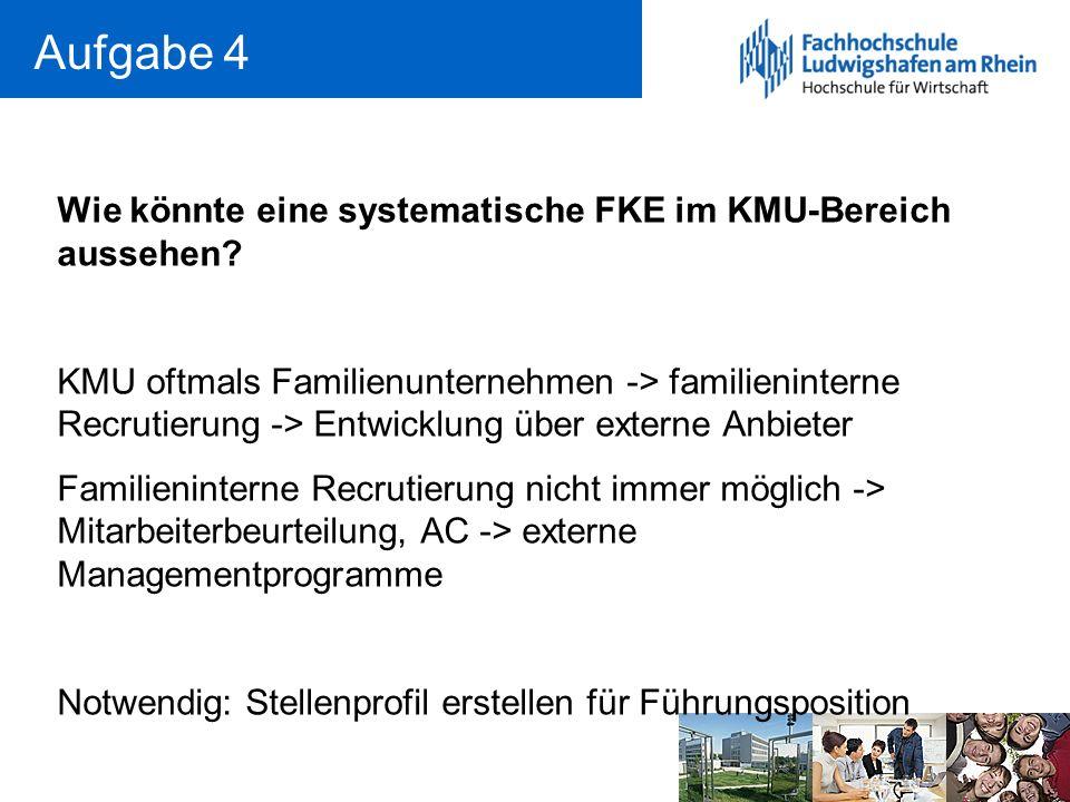 Aufgabe 4 Wie könnte eine systematische FKE im KMU-Bereich aussehen? KMU oftmals Familienunternehmen -> familieninterne Recrutierung -> Entwicklung üb