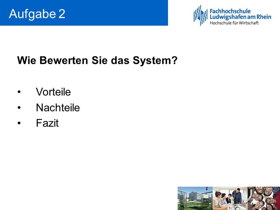 Aufgabe 2 Wie Bewerten Sie das System? Vorteile Nachteile Fazit