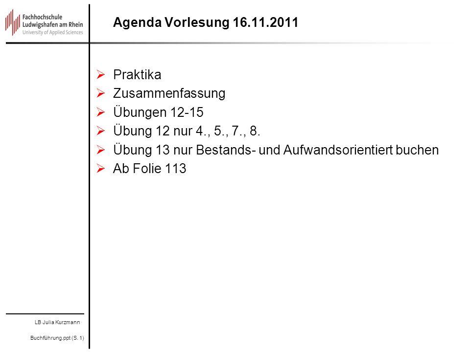 LB Julia Kurzmann Buchführung.ppt (S. 1) Betriebliches ReWe Finanz- buchhaltung Agenda Vorlesung 16.11.2011 Praktika Zusammenfassung Übungen 12-15 Übu