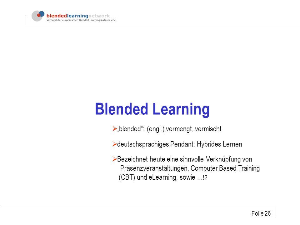 Folie 26 Blended Learning blended: (engl.) vermengt, vermischt deutschsprachiges Pendant: Hybrides Lernen Bezeichnet heute eine sinnvolle Verknüpfung von Präsenzveranstaltungen, Computer Based Training (CBT) und eLearning, sowie...