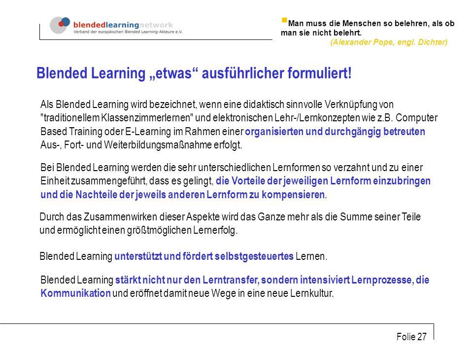 Folie 27 Als Blended Learning wird bezeichnet, wenn eine didaktisch sinnvolle Verknüpfung von traditionellem Klassenzimmerlernen und elektronischen Lehr-/Lernkonzepten wie z.B.