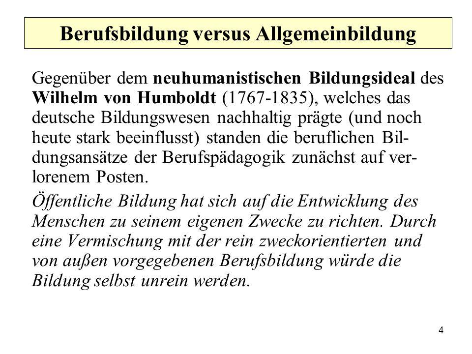 4 Berufsbildung versus Allgemeinbildung Gegenüber dem neuhumanistischen Bildungsideal des Wilhelm von Humboldt (1767-1835), welches das deutsche Bildungswesen nachhaltig prägte (und noch heute stark beeinflusst) standen die beruflichen Bil- dungsansätze der Berufspädagogik zunächst auf ver- lorenem Posten.