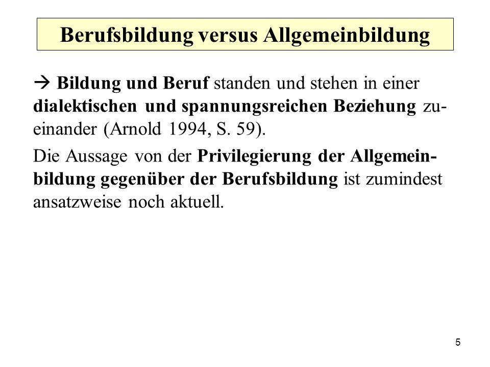 5 Berufsbildung versus Allgemeinbildung Bildung und Beruf standen und stehen in einer dialektischen und spannungsreichen Beziehung zu- einander (Arnold 1994, S.