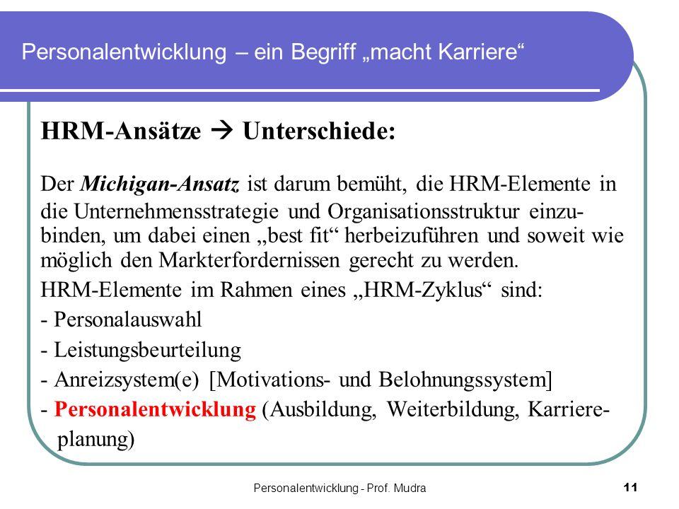 Personalentwicklung - Prof. Mudra11 Personalentwicklung – ein Begriff macht Karriere HRM-Ansätze Unterschiede: Der Michigan-Ansatz ist darum bemüht, d