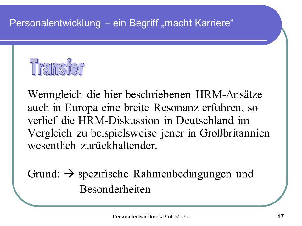 Personalentwicklung - Prof. Mudra17 Personalentwicklung – ein Begriff macht Karriere Wenngleich die hier beschriebenen HRM-Ansätze auch in Europa eine