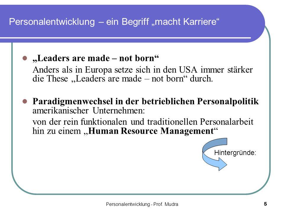Personalentwicklung - Prof. Mudra5 Personalentwicklung – ein Begriff macht Karriere Leaders are made – not born Anders als in Europa setze sich in den