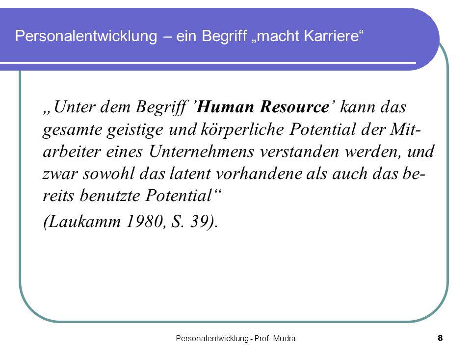 Personalentwicklung - Prof. Mudra8 Personalentwicklung – ein Begriff macht Karriere Unter dem Begriff Human Resource kann das gesamte geistige und kör