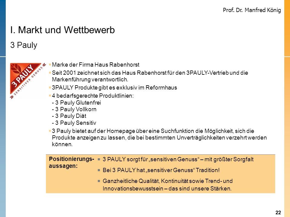 22 Prof. Dr. Manfred König I. Markt und Wettbewerb 3 Pauly Marke der Firma Haus Rabenhorst Seit 2001 zeichnet sich das Haus Rabenhorst für den 3PAULY-