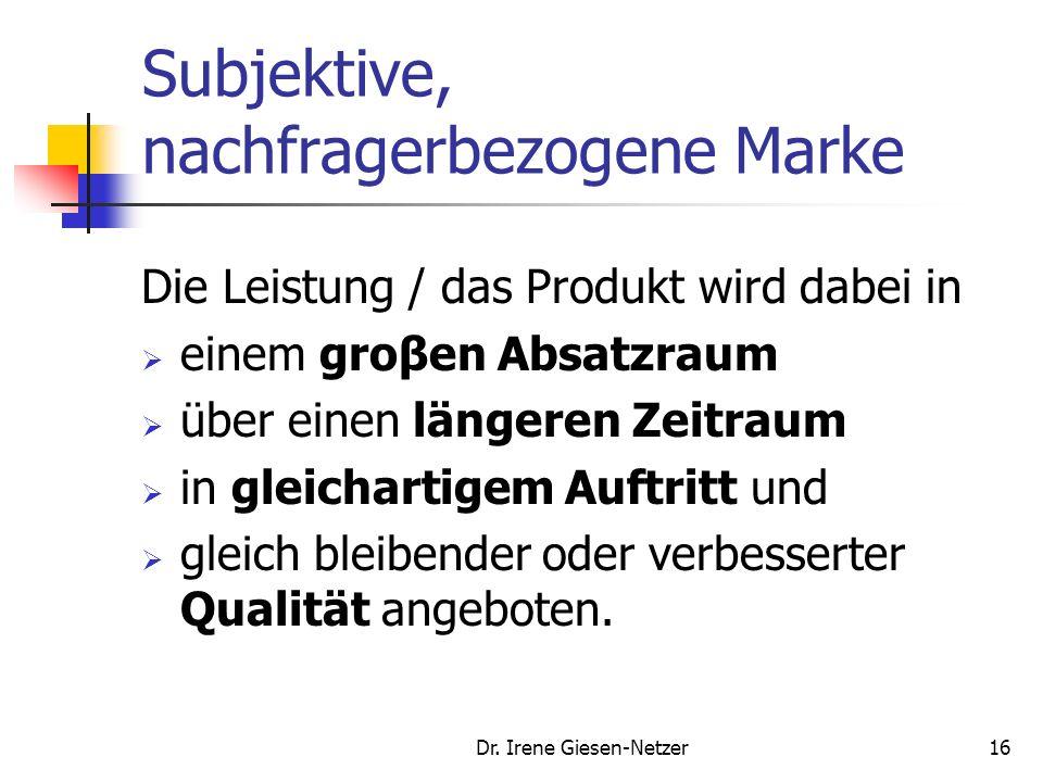 Dr. Irene Giesen-Netzer15 Subjektive, nachfragerbezogene Marke Nach Meffert: Die Marke ist ein in der Psyche des Konsumenten und sonstiger Bezugsgrupp