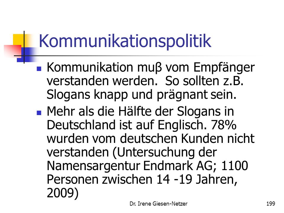 Dr. Irene Giesen-Netzer198 Kommunikationspolitik Erheblicher Entscheidungsbedarf Paradigma der Kommunikation: Wer (Unternehmen, Kommunikationstreibend