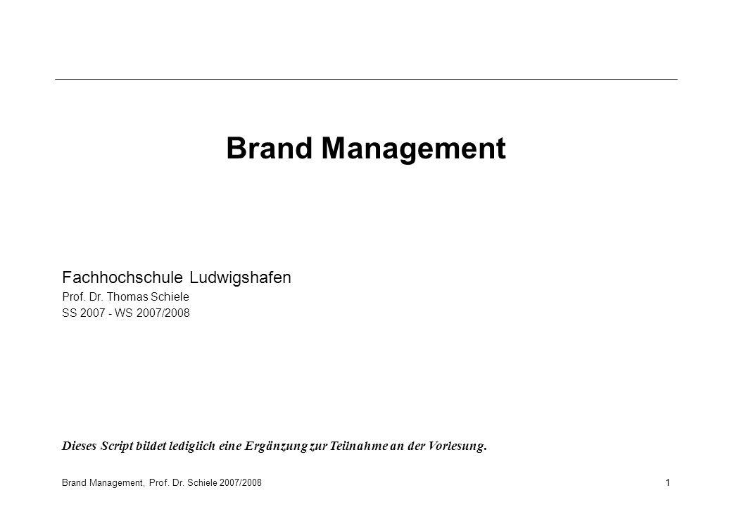 Brand Management, Prof. Dr. Schiele 2007/20081 Brand Management Fachhochschule Ludwigshafen Prof. Dr. Thomas Schiele SS 2007 - WS 2007/2008 Dieses Scr