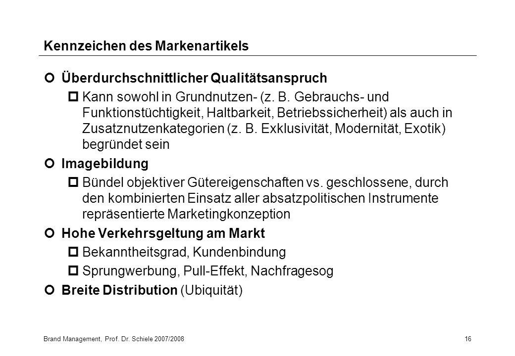 Brand Management, Prof. Dr. Schiele 2007/200816 Kennzeichen des Markenartikels Überdurchschnittlicher Qualitätsanspruch pKann sowohl in Grundnutzen- (