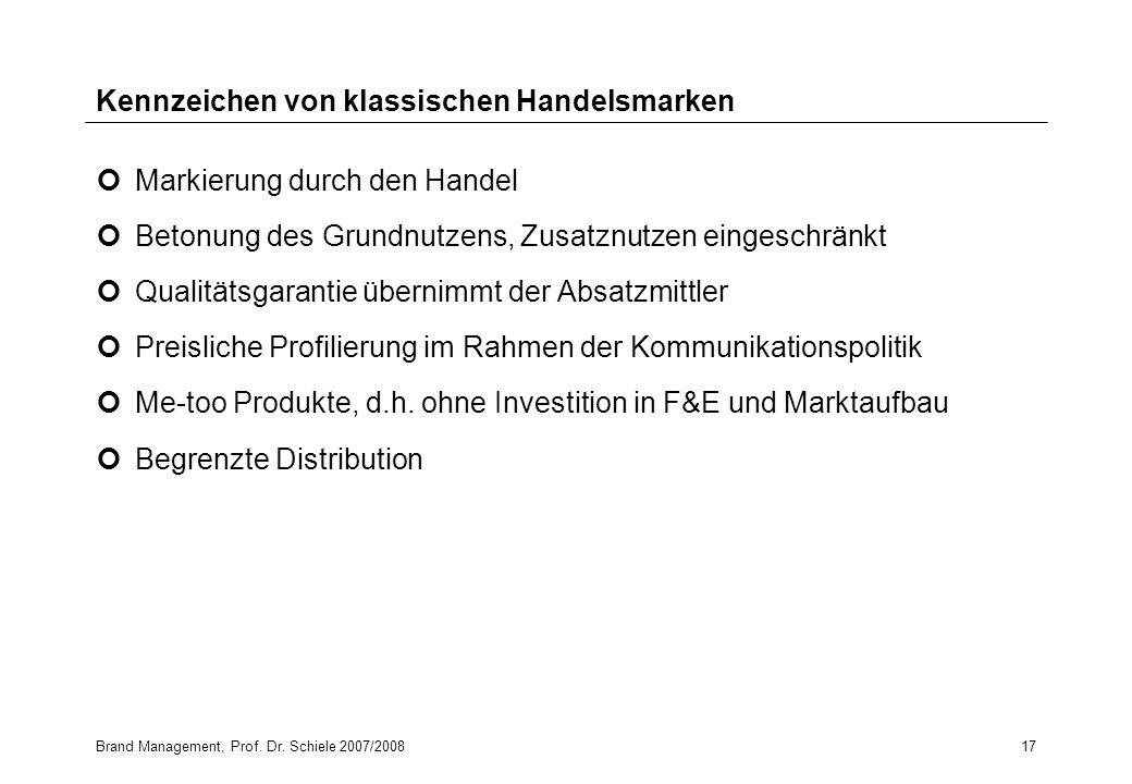 Brand Management, Prof. Dr. Schiele 2007/200817 Kennzeichen von klassischen Handelsmarken Markierung durch den Handel Betonung des Grundnutzens, Zusat