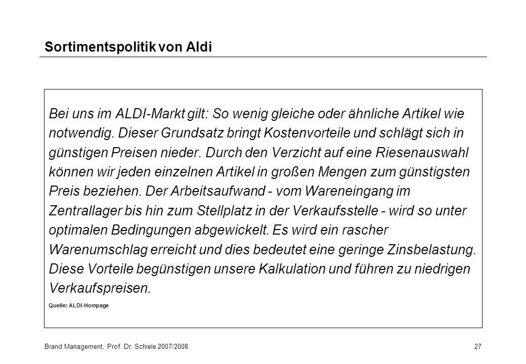 Brand Management, Prof. Dr. Schiele 2007/200827 Sortimentspolitik von Aldi Bei uns im ALDI-Markt gilt: So wenig gleiche oder ähnliche Artikel wie notw