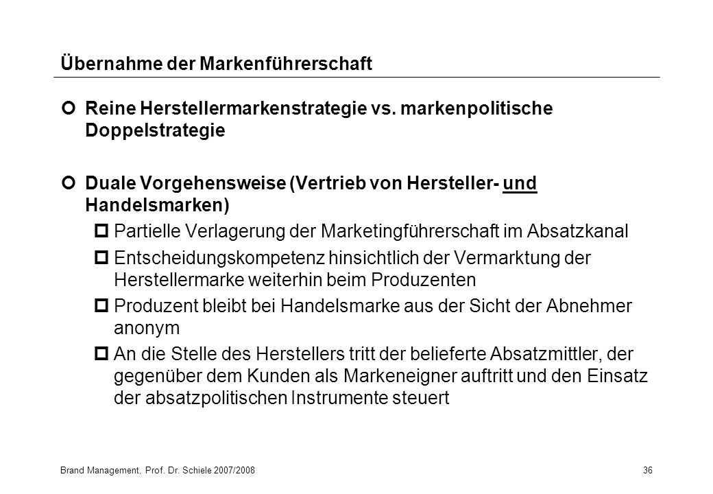 Brand Management, Prof. Dr. Schiele 2007/200836 Übernahme der Markenführerschaft Reine Herstellermarkenstrategie vs. markenpolitische Doppelstrategie
