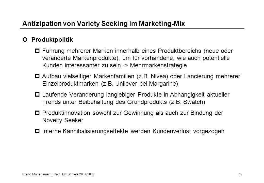 Brand Management, Prof. Dr. Schiele 2007/200876 Antizipation von Variety Seeking im Marketing-Mix Produktpolitik pFührung mehrerer Marken innerhalb ei