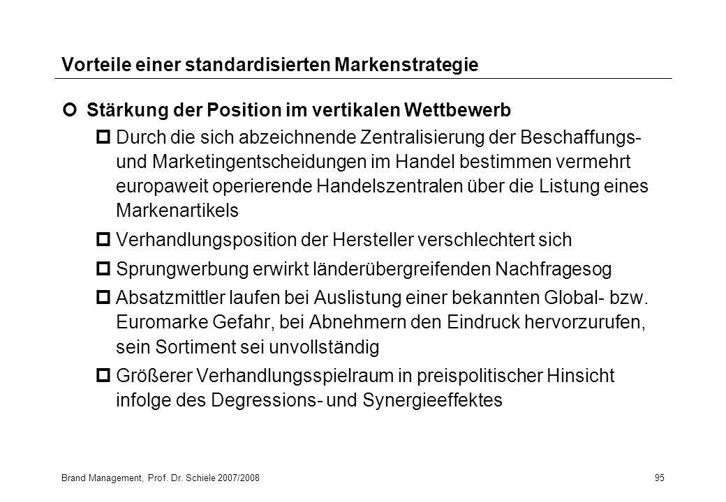 Brand Management, Prof. Dr. Schiele 2007/200895 Vorteile einer standardisierten Markenstrategie Stärkung der Position im vertikalen Wettbewerb pDurch