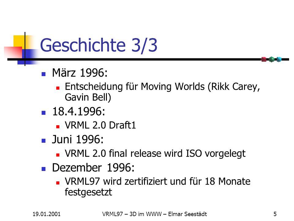 19.01.2001VRML97 – 3D im WWW – Elmar Seestädt5 Geschichte 3/3 März 1996: Entscheidung für Moving Worlds (Rikk Carey, Gavin Bell) 18.4.1996: VRML 2.0 Draft1 Juni 1996: VRML 2.0 final release wird ISO vorgelegt Dezember 1996: VRML97 wird zertifiziert und für 18 Monate festgesetzt