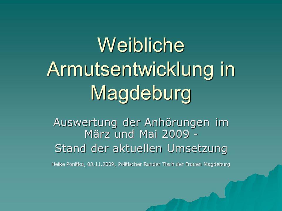 Weibliche Armutsentwicklung in Magdeburg Auswertung der Anhörungen im März und Mai 2009 - Stand der aktuellen Umsetzung Heike Ponitka, 03.11.2009, Pol