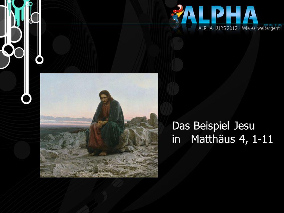 ALPHA-KURS 2012 - Wie es weitergeht Das Beispiel Jesu in Matthäus 4, 1-11