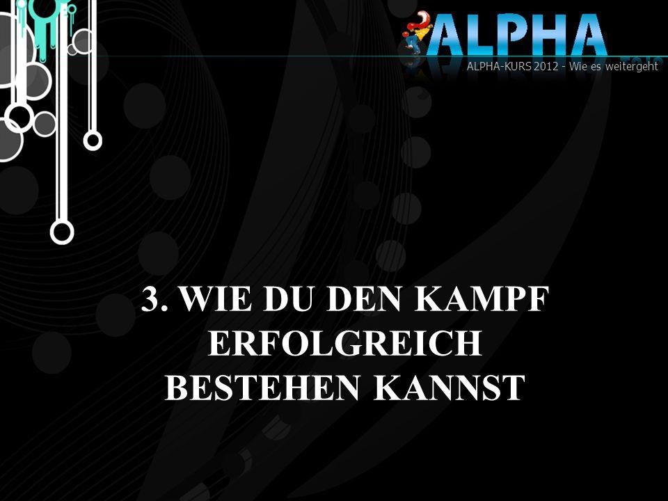 ALPHA-KURS 2012 - Wie es weitergeht 3. WIE DU DEN KAMPF ERFOLGREICH BESTEHEN KANNST