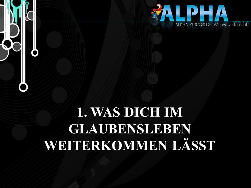 ALPHA-KURS 2012 - Wie es weitergeht 1. WAS DICH IM GLAUBENSLEBEN WEITERKOMMEN LÄSST