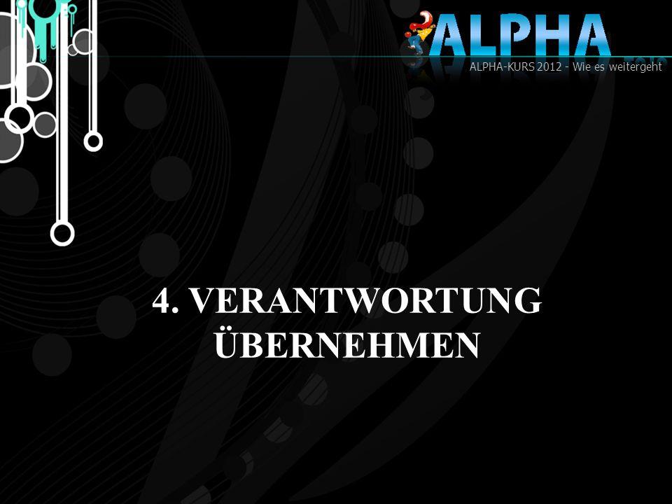 ALPHA-KURS 2012 - Wie es weitergeht 4. VERANTWORTUNG ÜBERNEHMEN