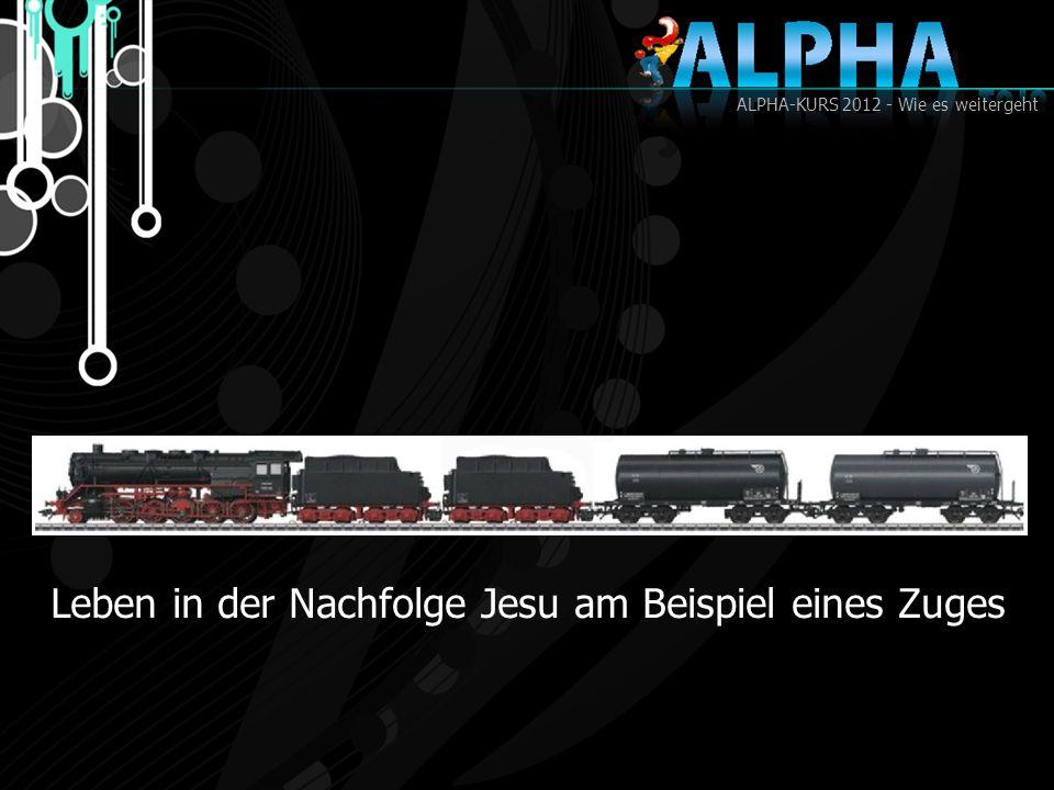 ALPHA-KURS 2012 - Wie es weitergeht Leben in der Nachfolge Jesu am Beispiel eines Zuges