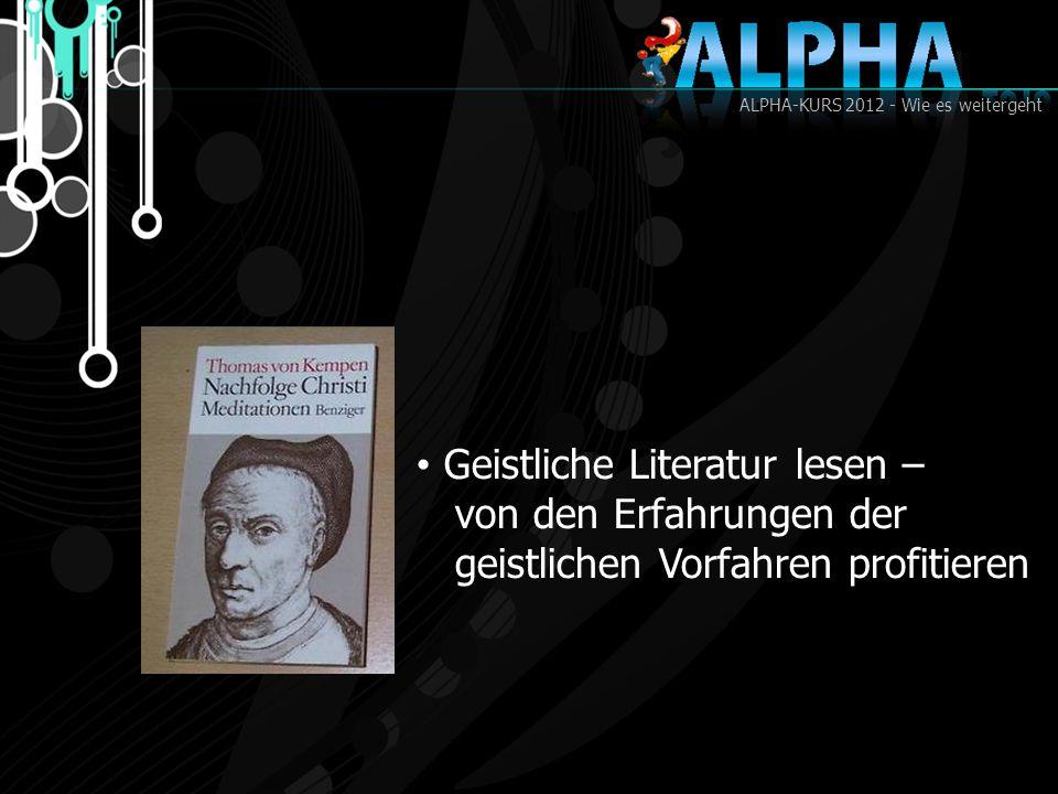 ALPHA-KURS 2012 - Wie es weitergeht Geistliche Literatur lesen – von den Erfahrungen der geistlichen Vorfahren profitieren