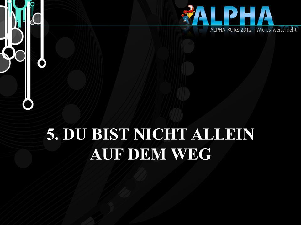 ALPHA-KURS 2012 - Wie es weitergeht 5. DU BIST NICHT ALLEIN AUF DEM WEG