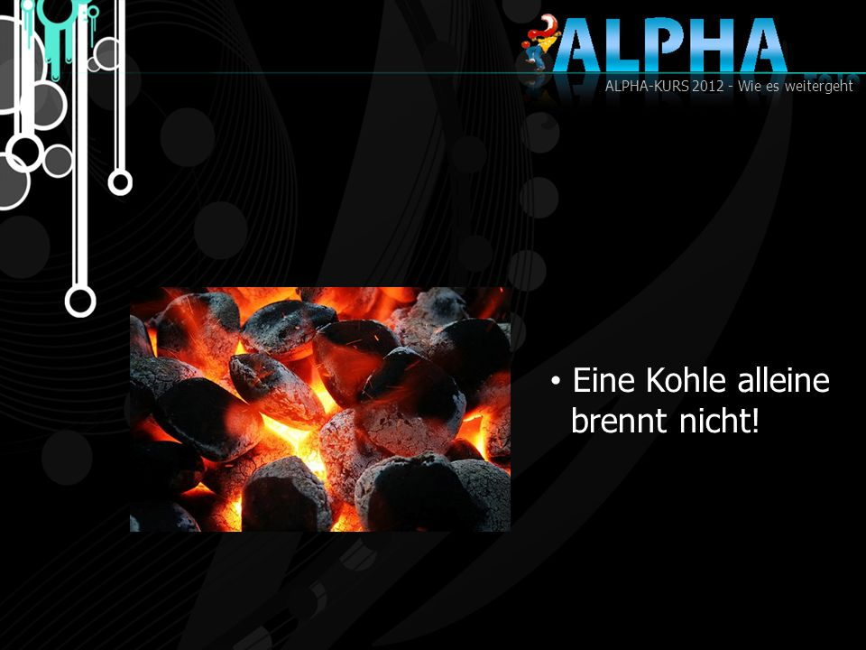 ALPHA-KURS 2012 - Wie es weitergeht Eine Kohle alleine brennt nicht!