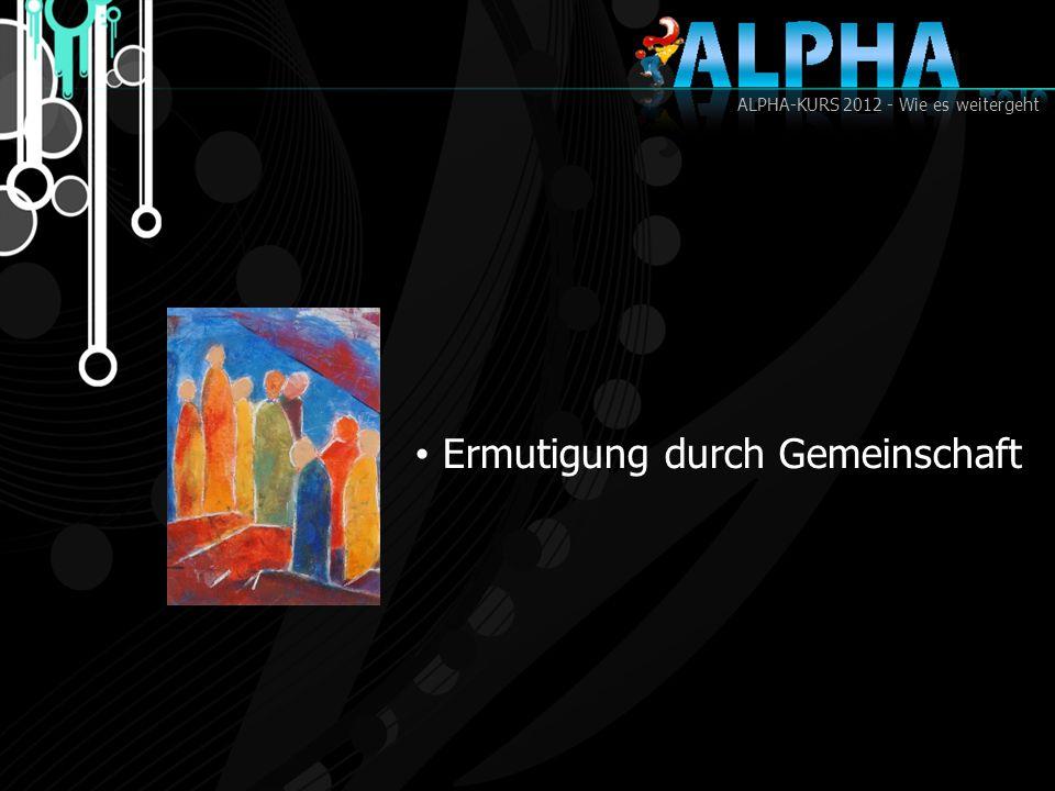 ALPHA-KURS 2012 - Wie es weitergeht Ermutigung durch Gemeinschaft