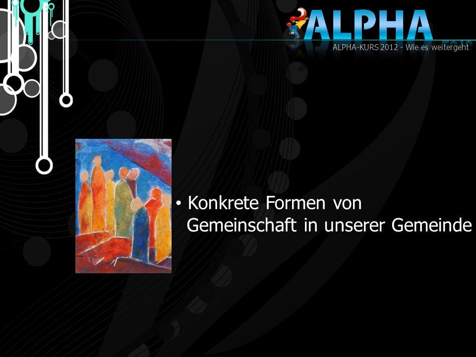 ALPHA-KURS 2012 - Wie es weitergeht Konkrete Formen von Gemeinschaft in unserer Gemeinde