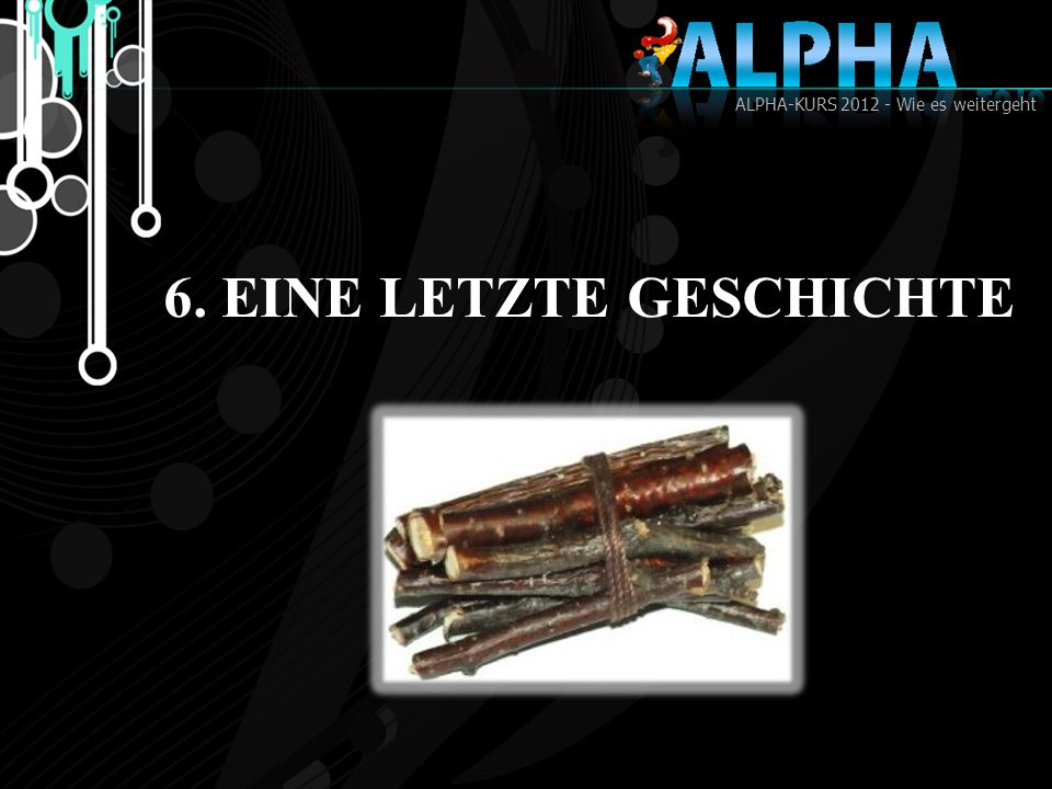 ALPHA-KURS 2012 - Wie es weitergeht 6. EINE LETZTE GESCHICHTE