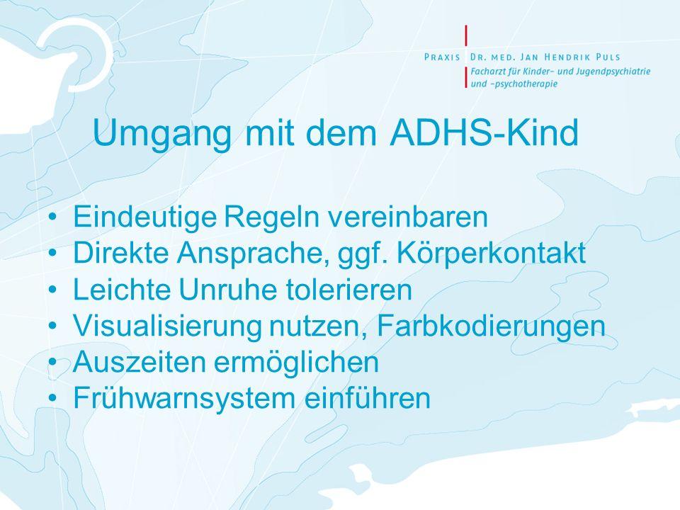 Umgang mit dem ADHS-Kind Eindeutige Regeln vereinbaren Direkte Ansprache, ggf. Körperkontakt Leichte Unruhe tolerieren Visualisierung nutzen, Farbkodi